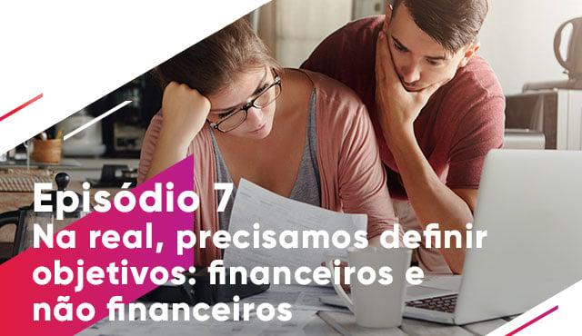 Episódio 7: Na real, precisamos definir objetivos: financeiros e não financeiros